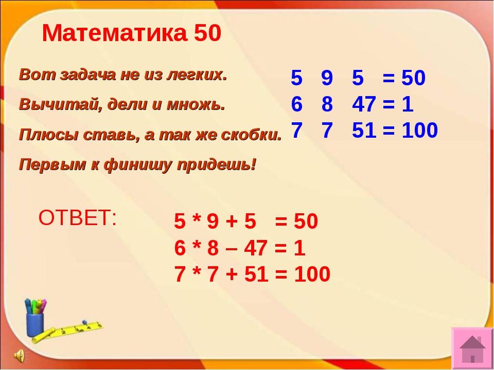 ОТВЕТ: 5 * 9 + 5 = 50 6 * 8 – 47 = 1 7 * 7 + 51 = 100 Вот задача не из легких...