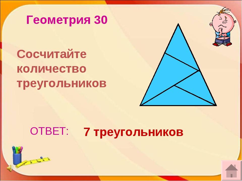 ОТВЕТ: 7 треугольников Геометрия 30 Сосчитайте количество треугольников