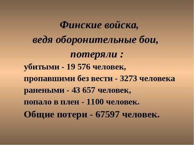 Финские войска, ведя оборонительные бои, потеряли : убитыми - 19 576 челове...