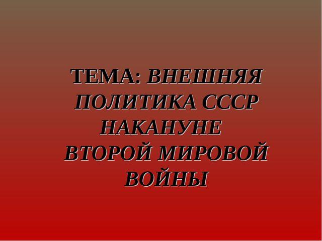 ТЕМА: ВНЕШНЯЯ ПОЛИТИКА СССР НАКАНУНЕ ВТОРОЙ МИРОВОЙ ВОЙНЫ