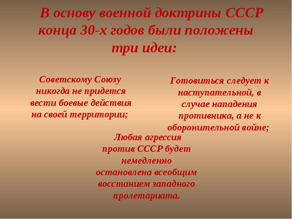 В основу военной доктрины СССР конца 30-х годов были положены три идеи: ...