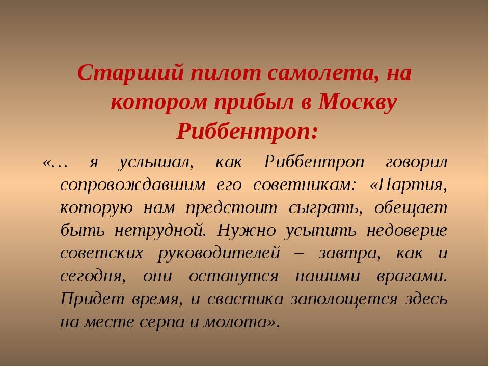 Старший пилот самолета, на котором прибыл в Москву Риббентроп: «… я услышал,...