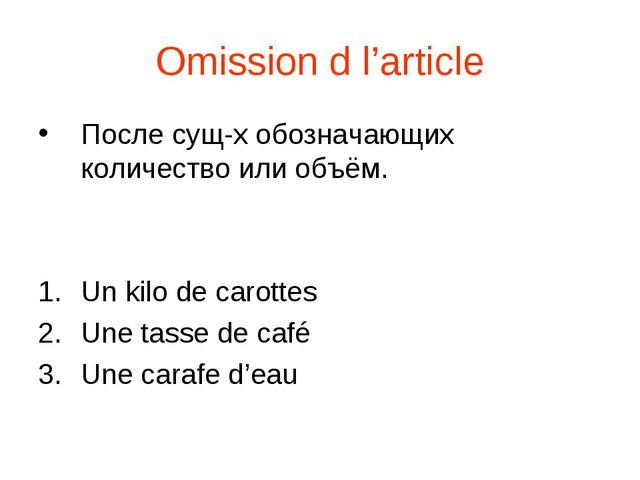Omission d l'article После сущ-х обозначающих количество или объём. Un kilo d...