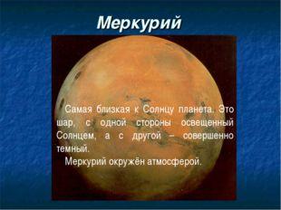 Меркурий Самая близкая к Солнцу планета. Это шар, с одной стороны освещенный
