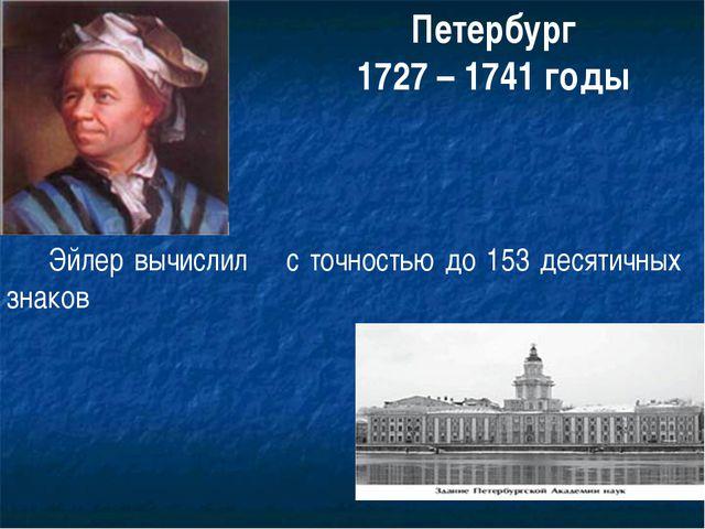 Петербург 1727 – 1741 годы Эйлер вычислил π с точностью до 153 десятичных зна...