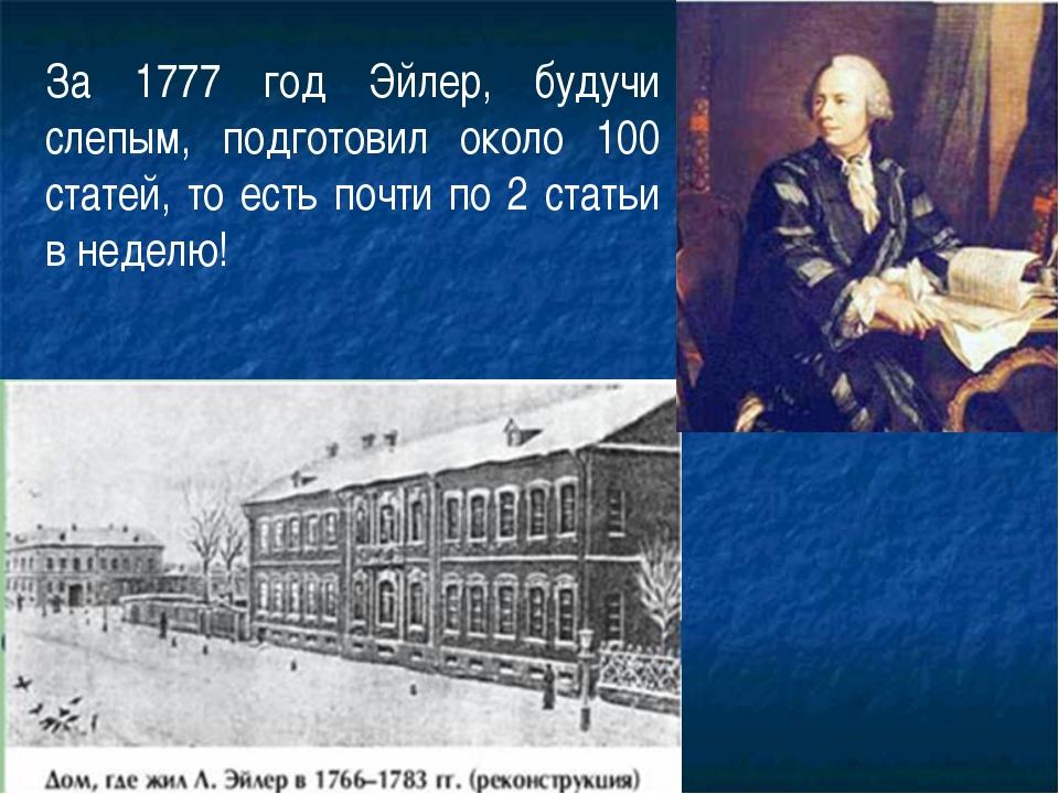 За 1777 год Эйлер, будучи слепым, подготовил около 100 статей, то есть почти...