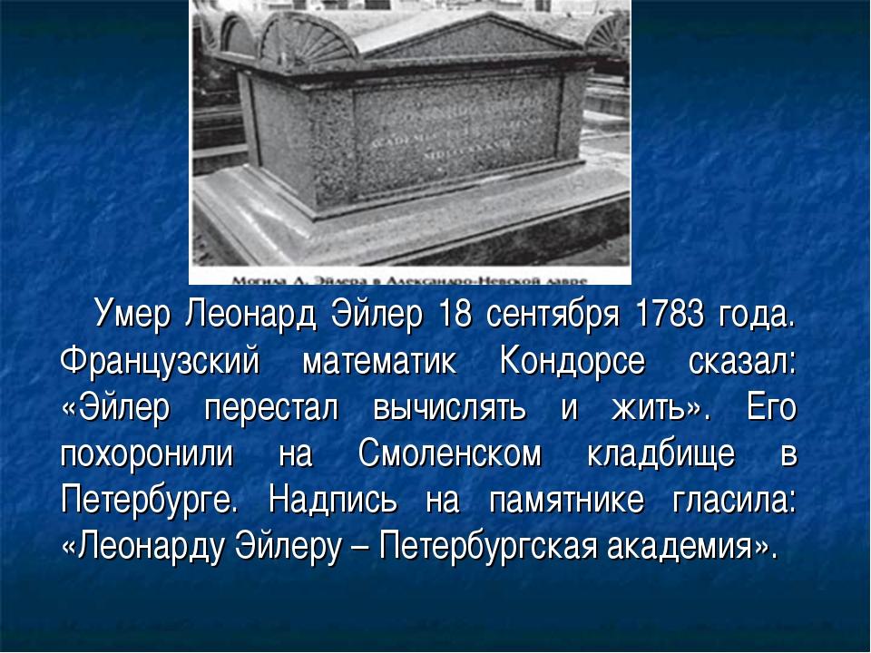 Умер Леонард Эйлер 18 сентября 1783 года. Французский математик Кондорсе сказ...