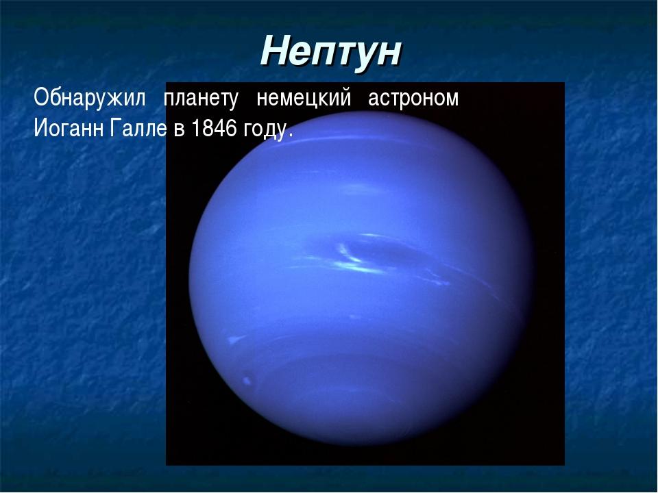Нептун Обнаружил планету немецкий астроном Иоганн Галле в 1846 году.