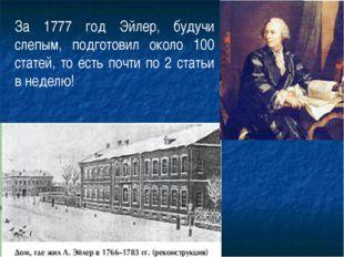 За 1777 год Эйлер, будучи слепым, подготовил около 100 статей, то есть почти