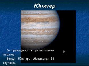 Юпитер Он принадлежит к группе планет-гигантов. Вокруг Юпитера обращается 63