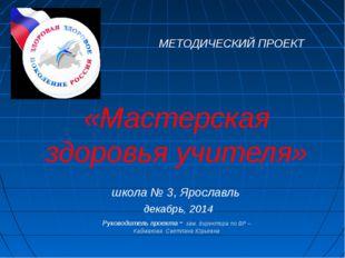 МЕТОДИЧЕСКИЙ ПРОЕКТ «Мастерская здоровья учителя» школа № 3, Ярославль декаб