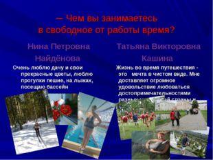 – Чем вы занимаетесь в свободное от работы время? Нина Петровна Найдёнова Оч