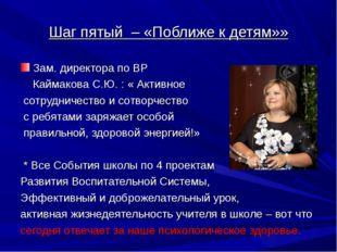 Шаг пятый – «Поближе к детям»» Зам. директора по ВР Каймакова С.Ю. : « Активн