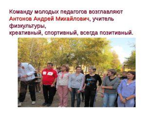 Команду молодых педагогов возглавляют Антонов Андрей Михайлович, учитель физк