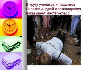 В кругу учеников и педагогов Беляков Андрей Александрович показывает мастер-к