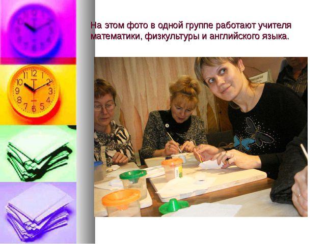 На этом фото в одной группе работают учителя математики, физкультуры и англий...