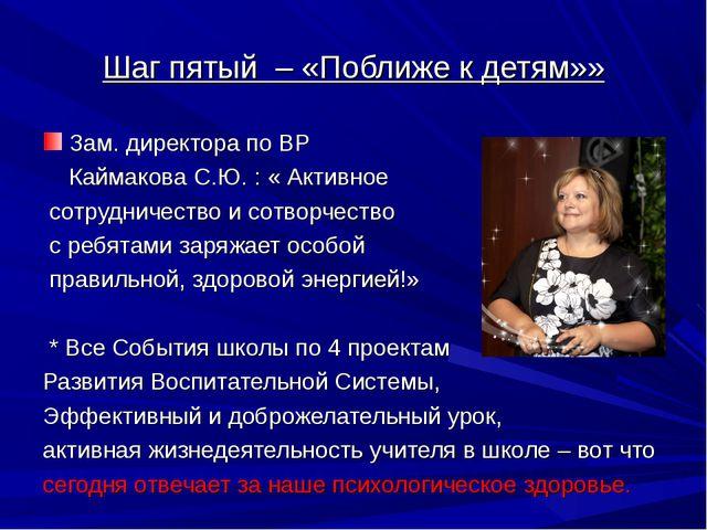 Шаг пятый – «Поближе к детям»» Зам. директора по ВР Каймакова С.Ю. : « Активн...