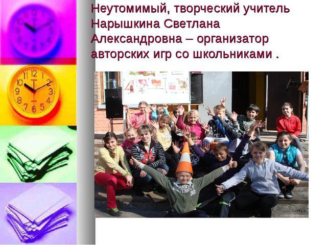 Неутомимый, творческий учитель Нарышкина Светлана Александровна – организатор...