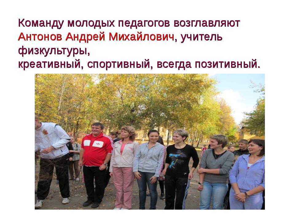 Команду молодых педагогов возглавляют Антонов Андрей Михайлович, учитель физк...
