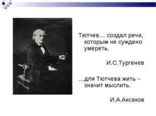 Тютчев… создал речи, которым не суждено умереть. И.С.Тургенев …для Тютчева жи