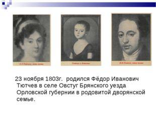 23 ноября 1803г. родился Фёдор Иванович Тютчев в селе Овстуг Брянского уезда