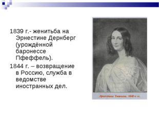 1839 г.- женитьба на Эрнестине Дернберг (урождённой баронессе Пфеффель). 1844