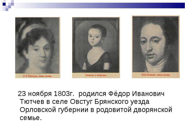 23 ноября 1803г. родился Фёдор Иванович Тютчев в селе Овстуг Брянского уезда...