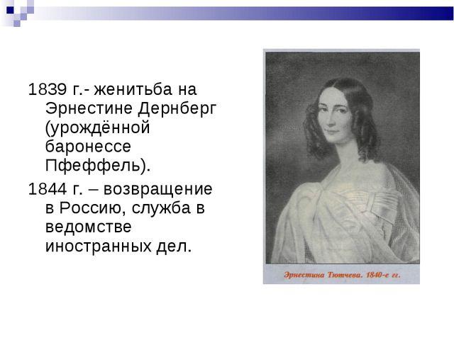 1839 г.- женитьба на Эрнестине Дернберг (урождённой баронессе Пфеффель). 1844...