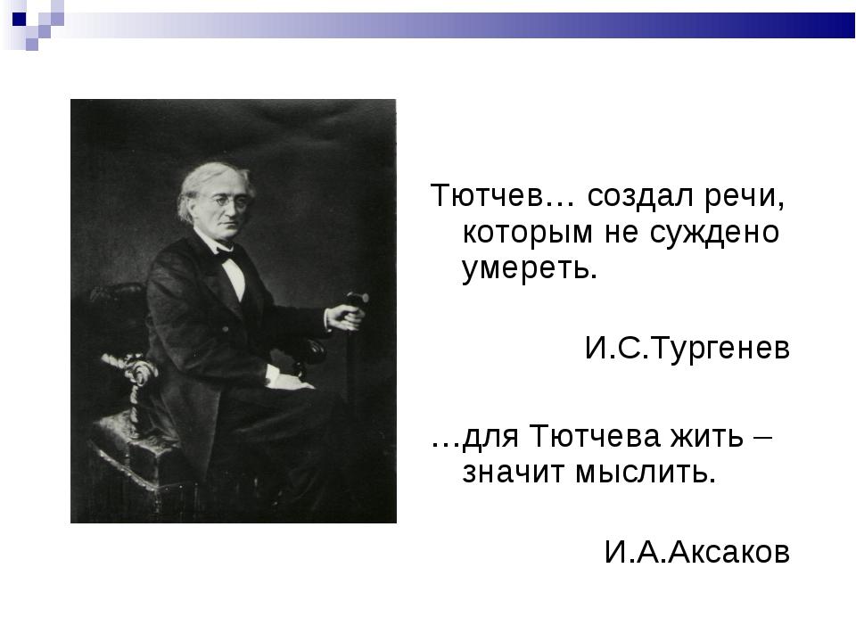 Тютчев… создал речи, которым не суждено умереть. И.С.Тургенев …для Тютчева жи...