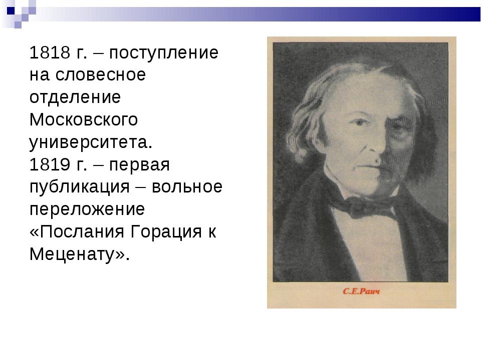1818 г. – поступление на словесное отделение Московского университета. 1819 г...