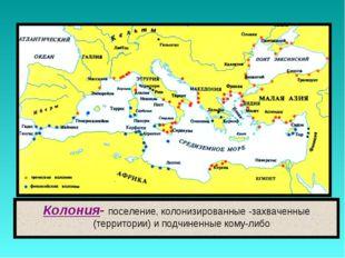 Колония- поселение, колонизированные -захваченные (территории) и подчиненные