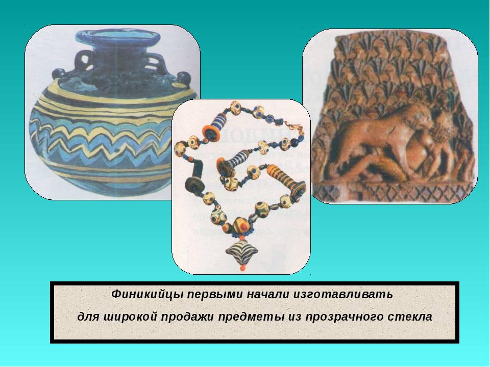 Финикийцы первыми начали изготавливать для широкой продажи предметы из прозра...