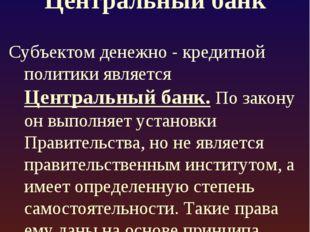 Центральный банк Субъектом денежно - кредитной политики является Центральный
