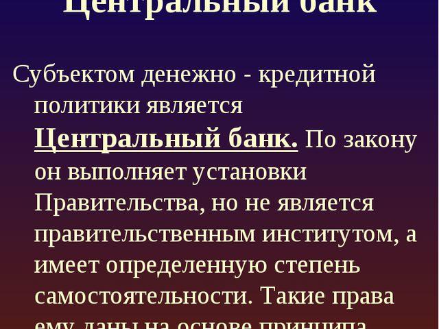 Центральный банк Субъектом денежно - кредитной политики является Центральный...