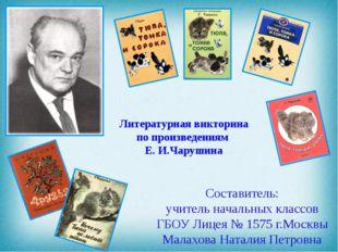 Литературная викторина по произведениям Е. И.Чарушина Составитель: учитель на