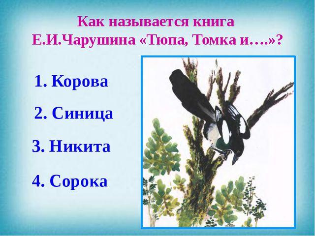 Как называется книга Е.И.Чарушина «Тюпа, Томка и….»? 1. Корова 2. Синица 3. Н...