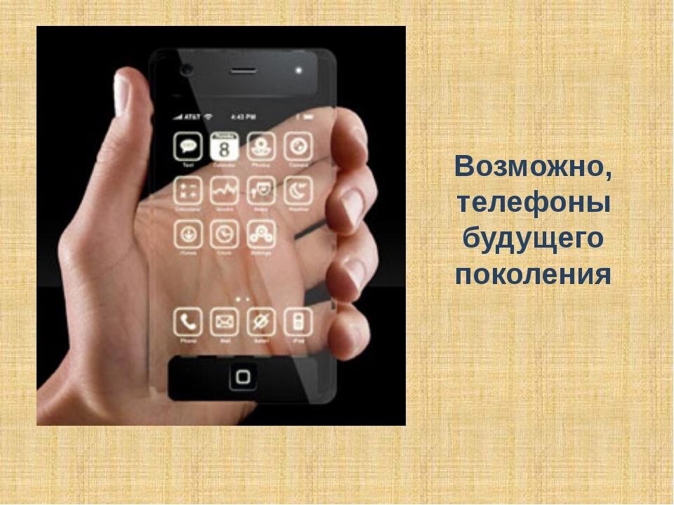 Возможно, телефоны будущего поколения