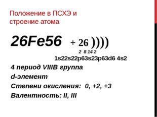 Положение в ПСХЭ и строение атома 26Fe56 + 26 )))) 2 8 14 2 1s22s22p63s23p63d