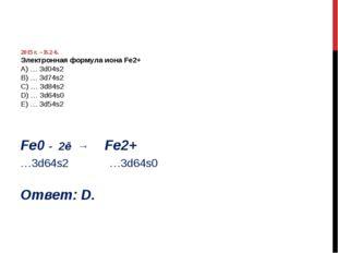 2015 г. – В.2-6. Электронная формула иона Fe2+ А) … 3d04s2 B) … 3d74s2 C) …