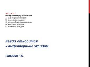 2012 г. – В.17-7. Оксид железа (III) относится к А) амфотерным оксидам B) ки