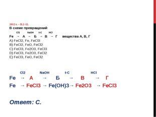 2012 г. – В.2-12. В схеме превращений Сl2 NaOH t◦C HCl Fe → A → Б → В → Г ве