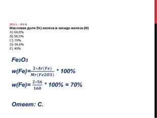 2012 г. – В.6-8. Массовая доля (%) железа в оксиде железа (III) А) 64,8% B)