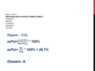 2012 г. – В.18-7. Массовая доля железа в пирите равна А) 46,7% B) 24% C) 45,
