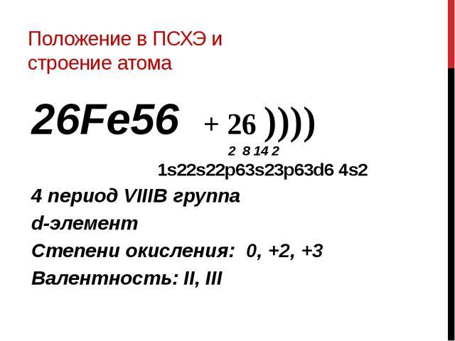 Положение в ПСХЭ и строение атома 26Fe56 + 26 )))) 2 8 14 2 1s22s22p63s23p63d...
