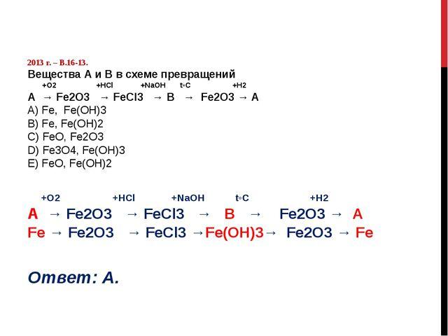 2013 г. – В.16-13. Вещества А и В в схеме превращений +O2 +HCl +NaOH t◦C +H2...