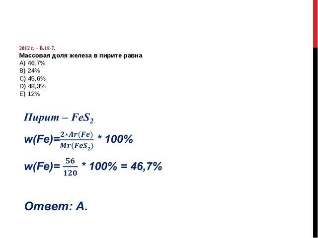 2012 г. – В.18-7. Массовая доля железа в пирите равна А) 46,7% B) 24% C) 45,...