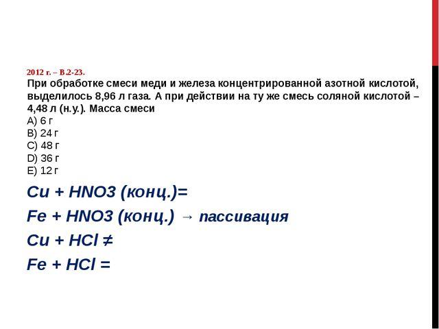 2012 г. – В.2-23. При обработке смеси меди и железа концентрированной азотно...
