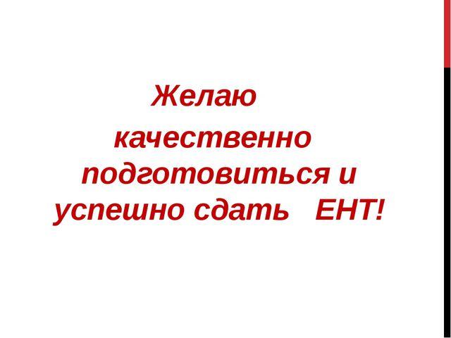 Желаю качественно подготовиться и успешно сдать ЕНТ!