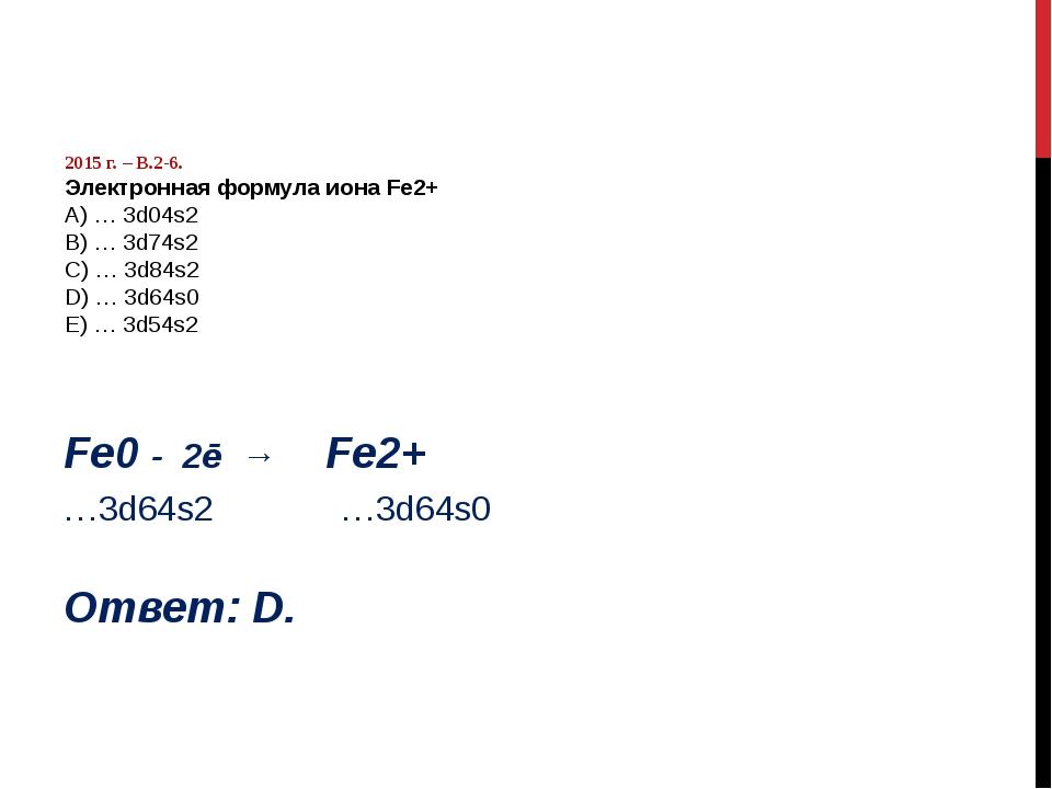 2015 г. – В.2-6. Электронная формула иона Fe2+ А) … 3d04s2 B) … 3d74s2 C) …...