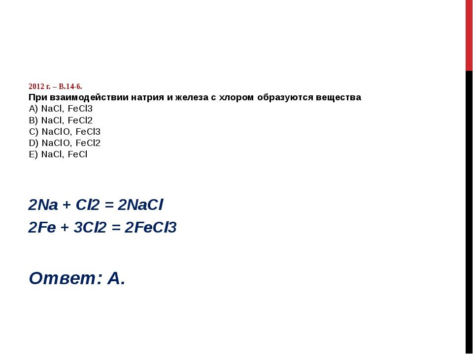 2012 г. – В.14-6. При взаимодействии натрия и железа с хлором образуются вещ...